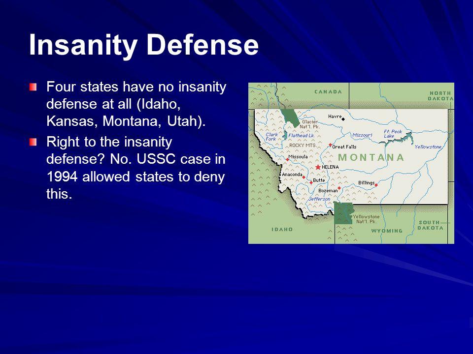 Insanity Defense Four states have no insanity defense at all (Idaho, Kansas, Montana, Utah).