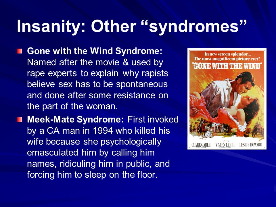 Insanity: Other syndromes Gone with the Wind Syndrome: Named after the movie & used by rape experts to explain why rapists believe sex has to be spontaneous and done after some resistance on the part of the woman.
