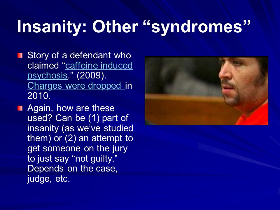 Insanity: Other syndromes Story of a defendant who claimed caffeine induced psychosis.