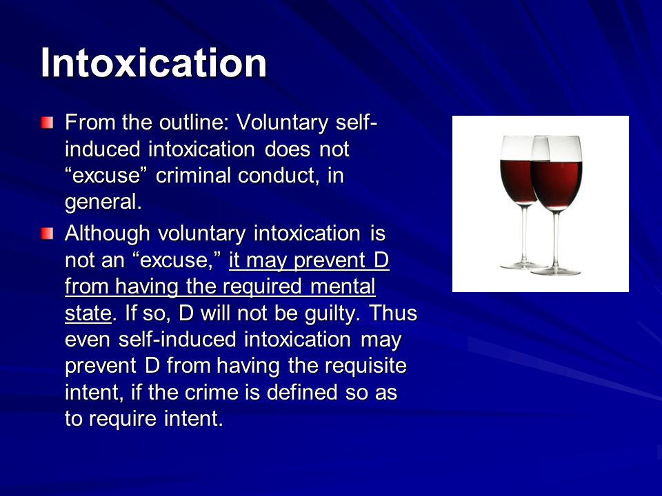 Intoxication From the outline: Voluntary self- induced intoxication does not excuse criminal conduct, in general.