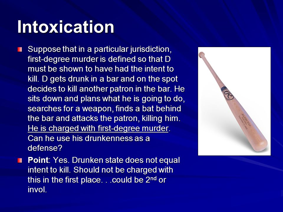 Intoxication Suppose that in a particular jurisdiction, first-degree murder is defined so that D must be shown to have had the intent to kill.