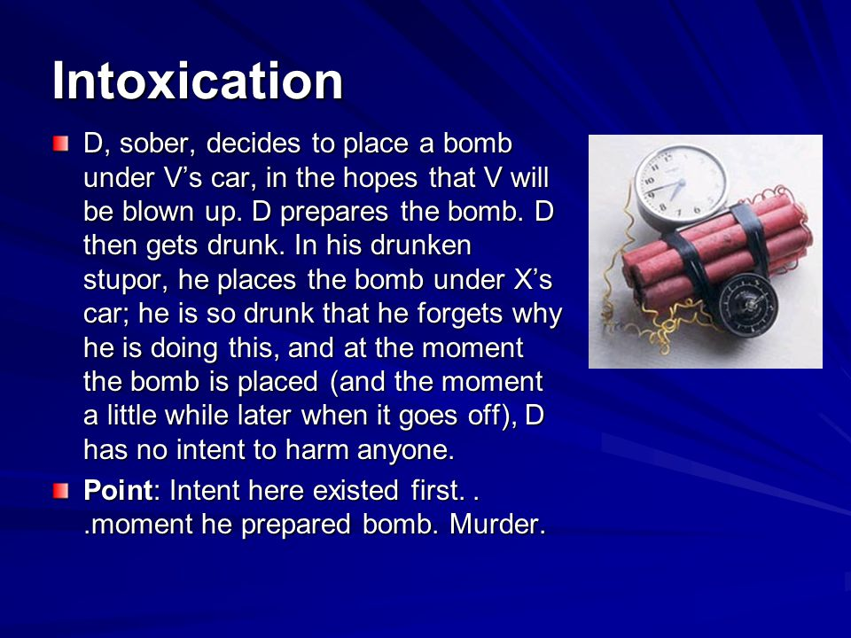Intoxication D, sober, decides to place a bomb under Vs car, in the hopes that V will be blown up.