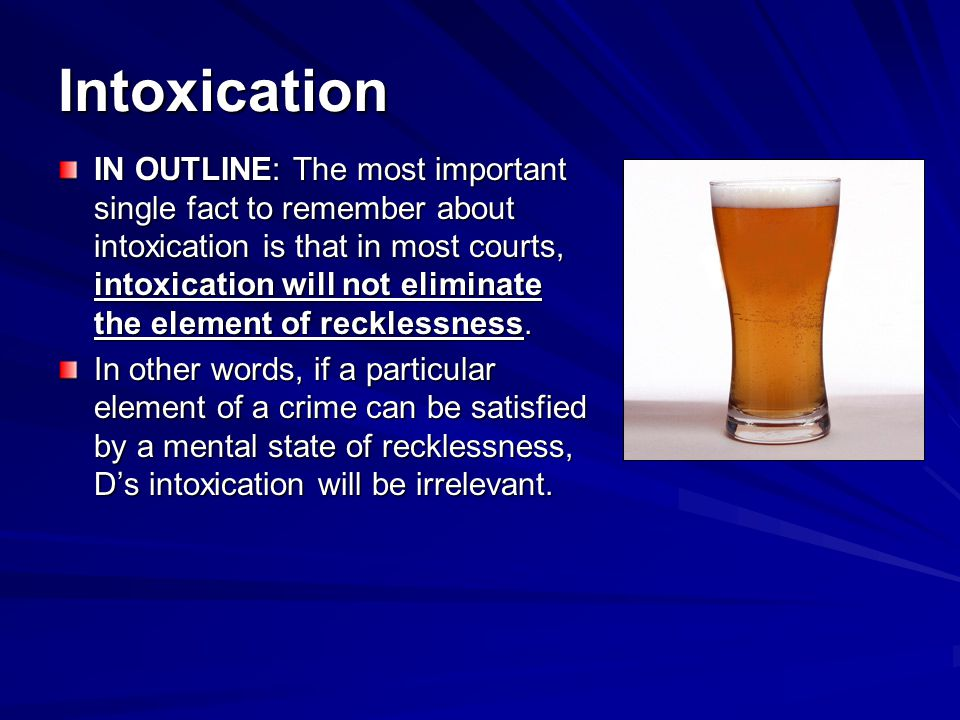Intoxication IN OUTLINE: The most important single fact to remember about intoxication is that in most courts, intoxication will not eliminate the element of recklessness.