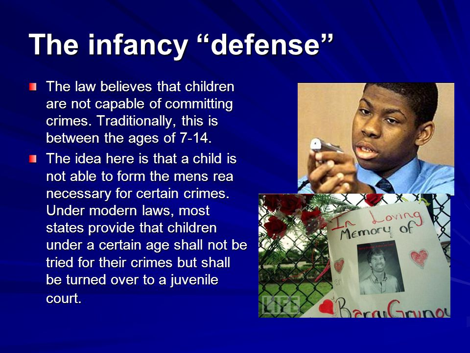 The infancy defense The law believes that children are not capable of committing crimes.