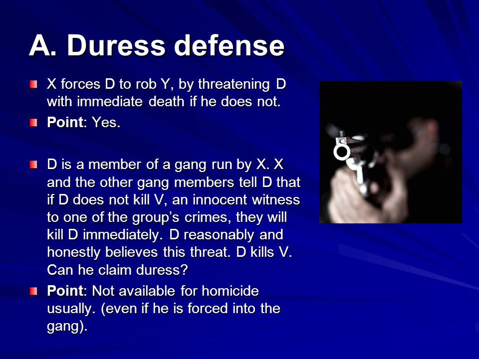 A.Duress defense X forces D to rob Y, by threatening D with immediate death if he does not.