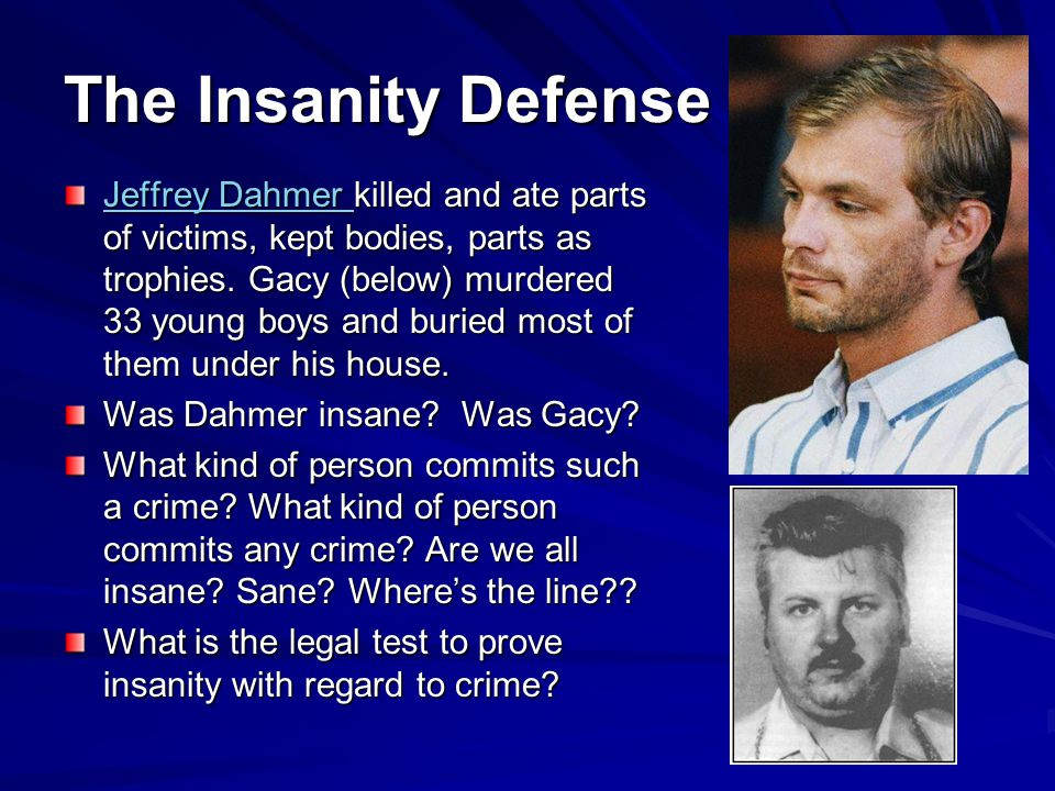 The Insanity Defense Jeffrey Dahmer Jeffrey Dahmer killed and ate parts of victims, kept bodies, parts as trophies.