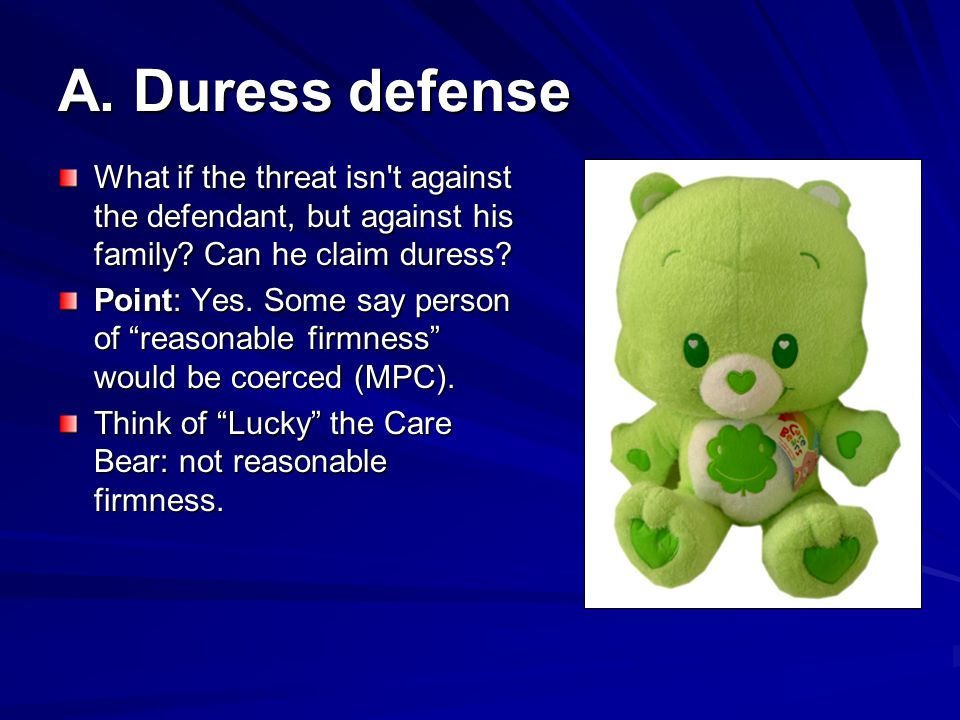 A.Duress defense What if the threat isn t against the defendant, but against his family.