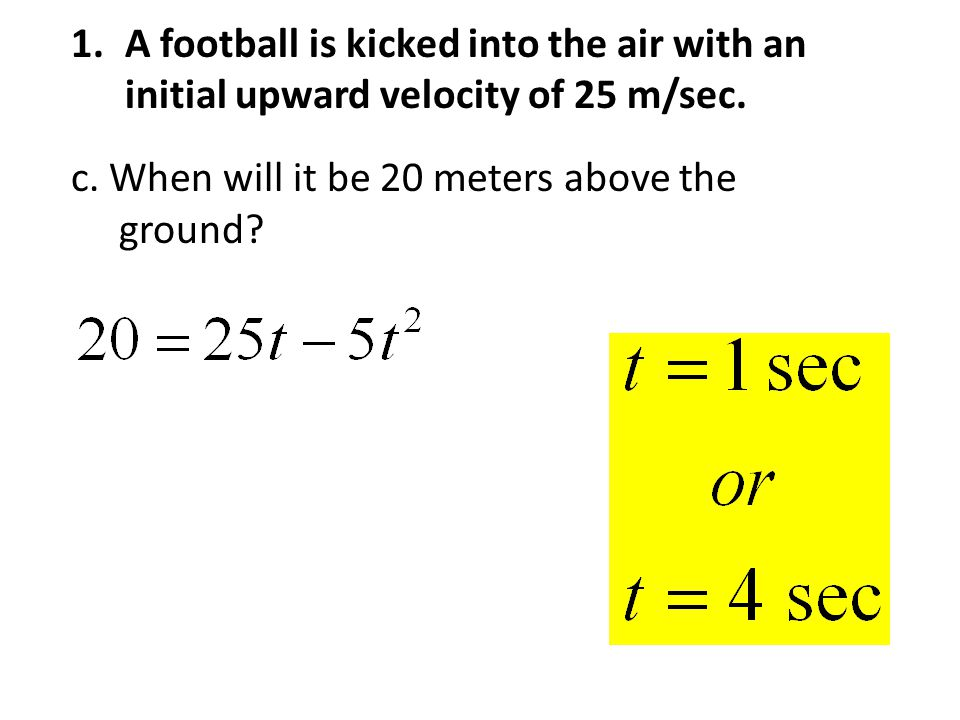 1.A football is kicked into the air with an initial upward velocity of 25 m/sec.