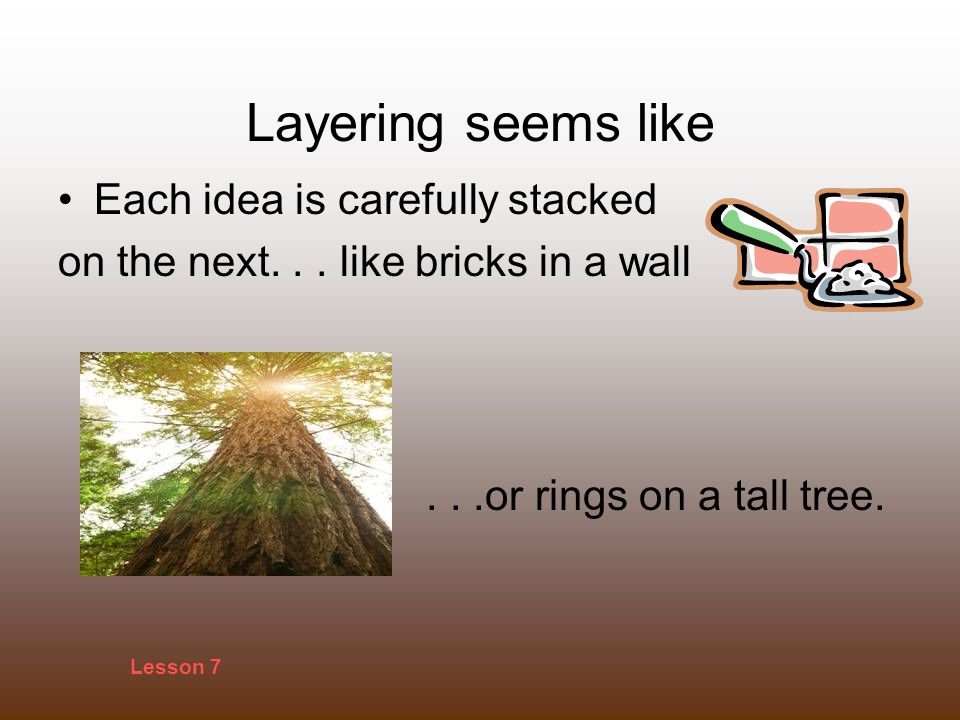 Layering seems like Each idea is carefully stacked on the next...