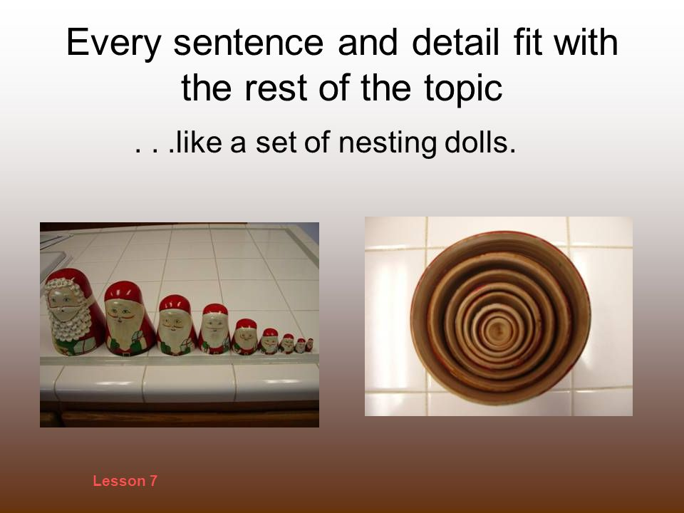 Every sentence and detail fit with the rest of the topic...like a set of nesting dolls. Lesson 7