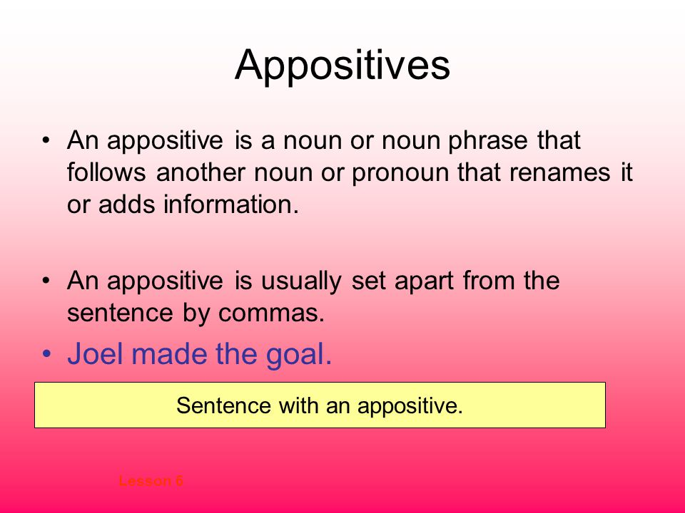 Appositives An appositive is a noun or noun phrase that follows another noun or pronoun that renames it or adds information.