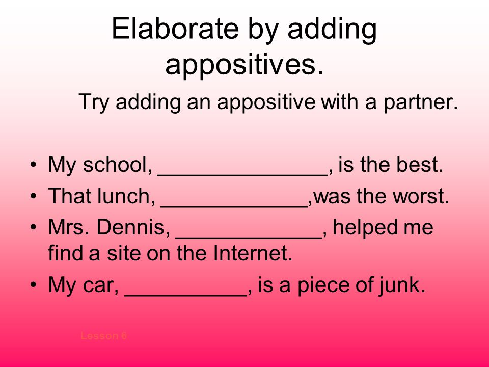 Elaborate by adding appositives.Try adding an appositive with a partner.