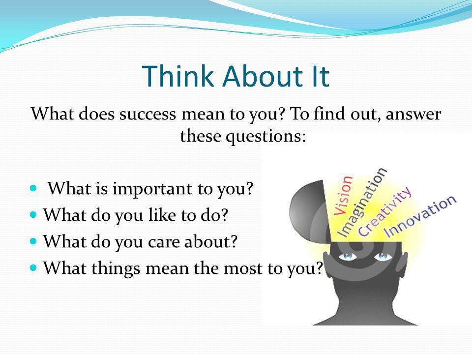 Think About It What does success mean to you.