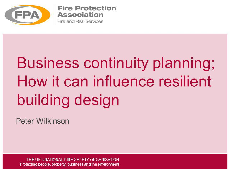 THE UKs NATIONAL FIRE SAFETY ORGANISATION Protecting people, property, business and the environment Business continuity planning; How it can influence