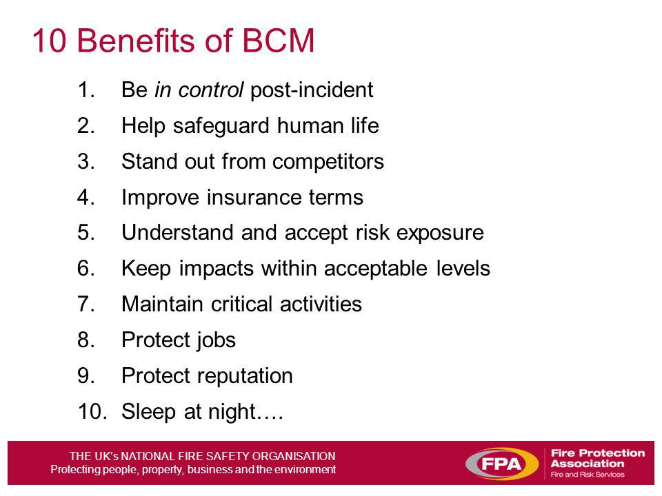 THE UKs NATIONAL FIRE SAFETY ORGANISATION Protecting people, property, business and the environment 10 Benefits of BCM 1.Be in control post-incident 2