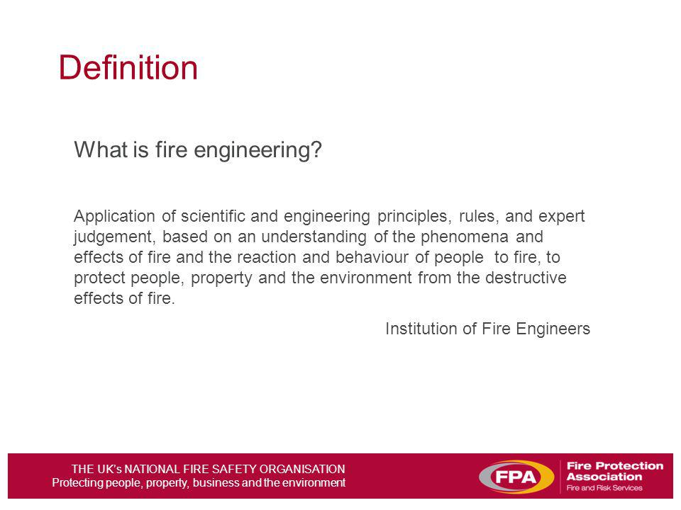 THE UKs NATIONAL FIRE SAFETY ORGANISATION Protecting people, property, business and the environment Definition What is fire engineering.