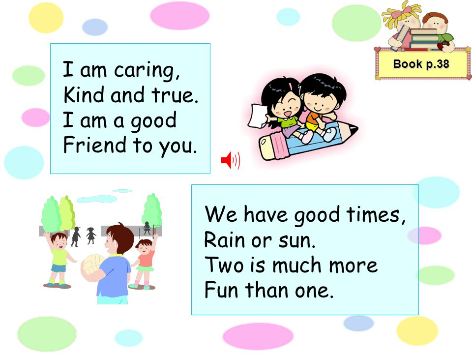 Book p.38 I am caring, Kind and true.I am a good Friend to you.