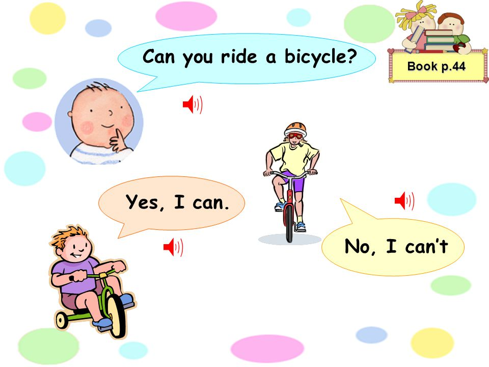 Book p.44 Can you ride a bicycle? Yes, I can. No, I cant