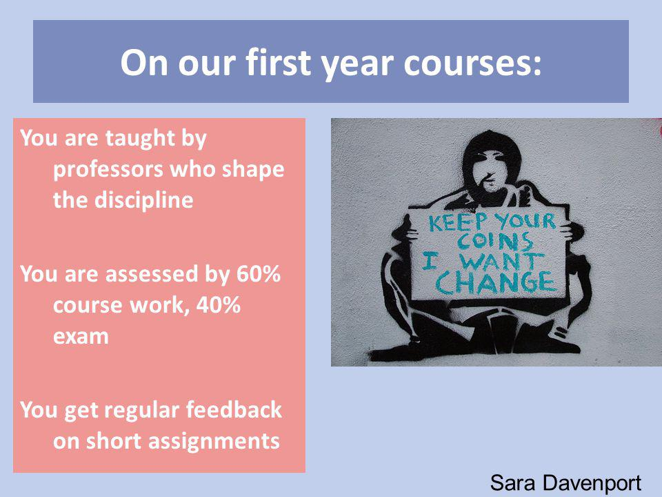 On our first year courses: You are taught by professors who shape the discipline You are assessed by 60% course work, 40% exam You get regular feedback on short assignments Sara Davenport
