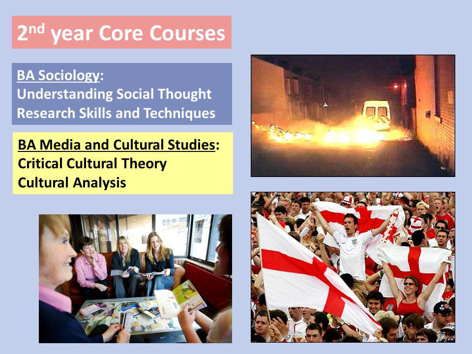 2 nd year Core Courses BA Sociology: Understanding Social Thought Research Skills and Techniques BA Media and Cultural Studies: Critical Cultural Theory Cultural Analysis