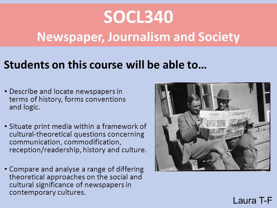 SOCL340 Newspaper, Journalism and Society Students on this course will be able to… Describe and locate newspapers in terms of history, forms conventions and logic.