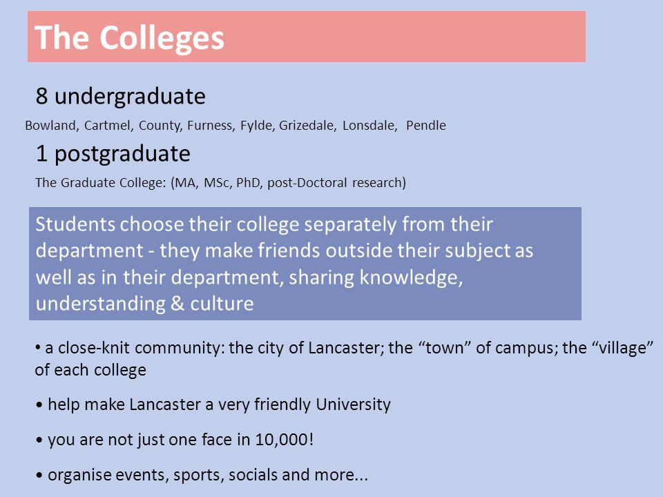 The Colleges 8 undergraduate 1 postgraduate Students choose their college separately from their department - they make friends outside their subject as well as in their department, sharing knowledge, understanding & culture Bowland, Cartmel, County, Furness, Fylde, Grizedale, Lonsdale, Pendle The Graduate College: (MA, MSc, PhD, post-Doctoral research) a close-knit community: the city of Lancaster; the town of campus; the village of each college help make Lancaster a very friendly University you are not just one face in 10,000.