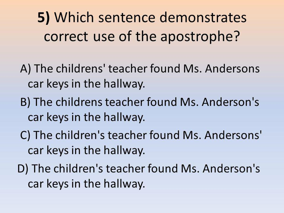 5) Which sentence demonstrates correct use of the apostrophe? A) The childrens' teacher found Ms. Andersons car keys in the hallway. B) The childrens