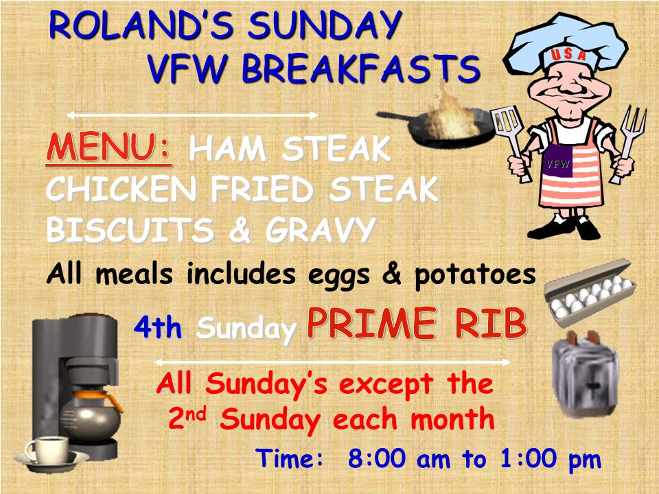 ROLANDS SUNDAY VFW BREAKFASTS All All Sundays except the 2 nd Sunday each month Time: 8:00 am to 1:00 pm All meals includes eggs & potatoes VFW