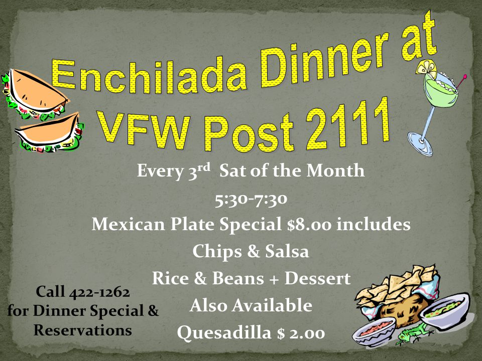 Every 3 rd Sat of the Month 5:30-7:30 Mexican Plate Special $8.00 includes Chips & Salsa Rice & Beans + Dessert Also Available Quesadilla $ 2.00 Call 422-1262 for Dinner Special & Reservations
