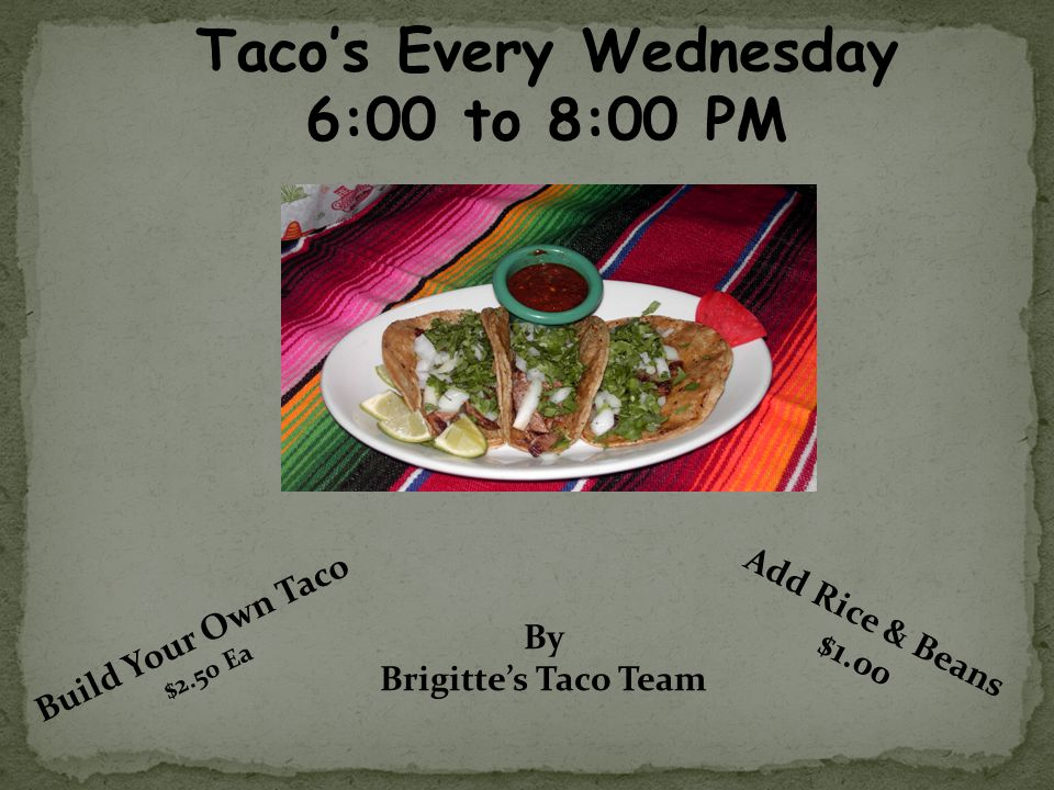 Tacos Every Wednesday 6:00 to 8:00 PM Build Your Own Taco $2.50 Ea Add Rice & Beans $1.00 By Brigittes Taco Team