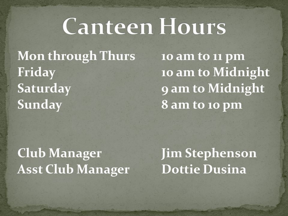 Mon through Thurs10 am to 11 pm Friday10 am to Midnight Saturday9 am to Midnight Sunday8 am to 10 pm Club ManagerJim Stephenson Asst Club ManagerDottie Dusina