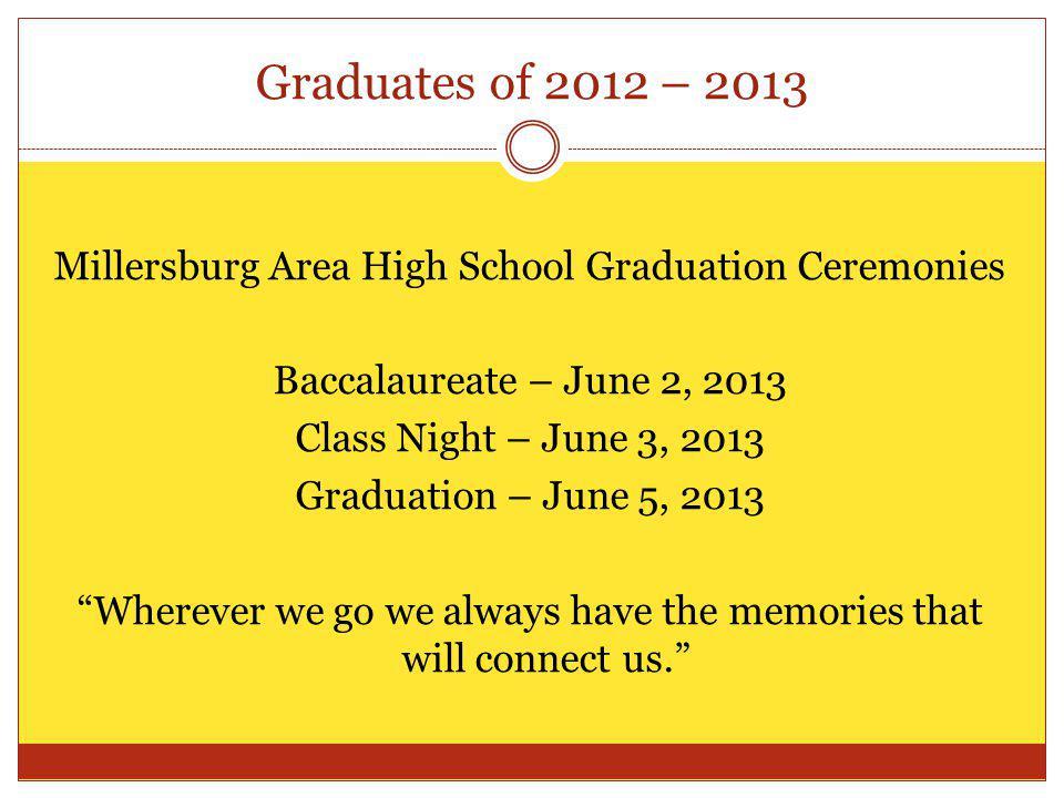 Graduates of 2012 – 2013 Millersburg Area High School Graduation Ceremonies Baccalaureate – June 2, 2013 Class Night – June 3, 2013 Graduation – June