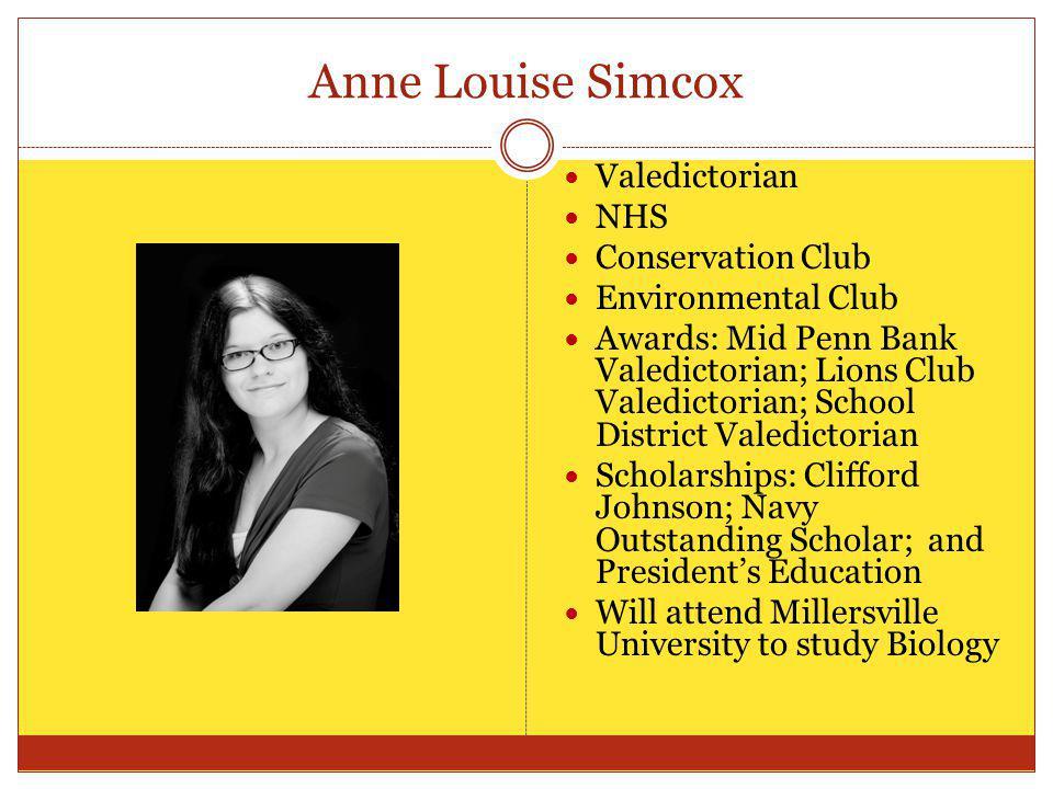 Anne Louise Simcox Valedictorian NHS Conservation Club Environmental Club Awards: Mid Penn Bank Valedictorian; Lions Club Valedictorian; School Distri
