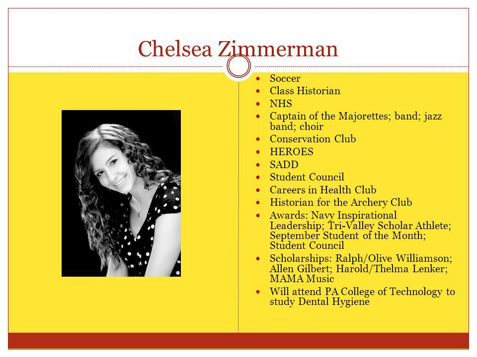 Chelsea Zimmerman Soccer Class Historian NHS Captain of the Majorettes; band; jazz band; choir Conservation Club HEROES SADD Student Council Careers i