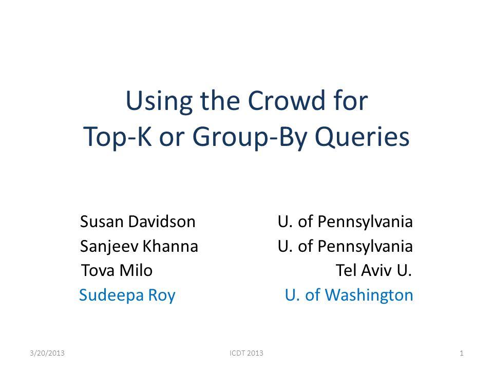 Using the Crowd for Top-K or Group-By Queries Susan Davidson U. of Pennsylvania Sanjeev Khanna U. of Pennsylvania Tova Milo Tel Aviv U. Sudeepa Roy U.