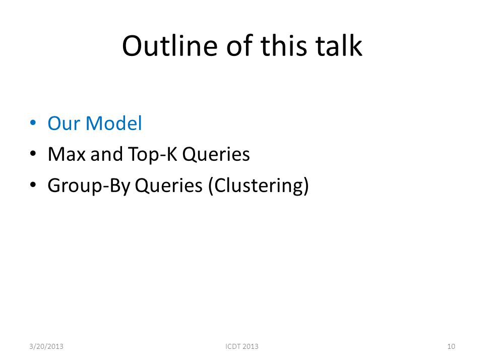 Outline of this talk Our Model Max and Top-K Queries Group-By Queries (Clustering) 103/20/2013ICDT 2013