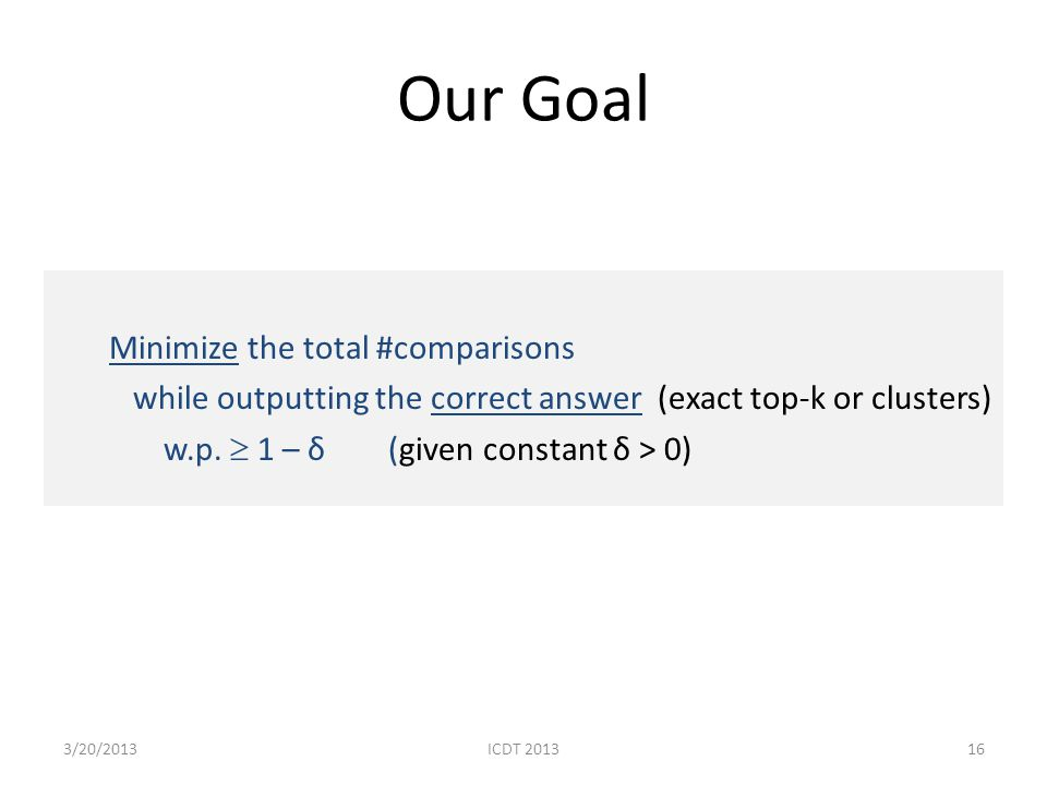 Our Goal Minimize the total #comparisons while outputting the correct answer (exact top-k or clusters) w.p. 1 – δ (given constant δ > 0) 163/20/2013IC