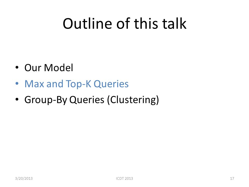 Outline of this talk Our Model Max and Top-K Queries Group-By Queries (Clustering) 173/20/2013ICDT 2013