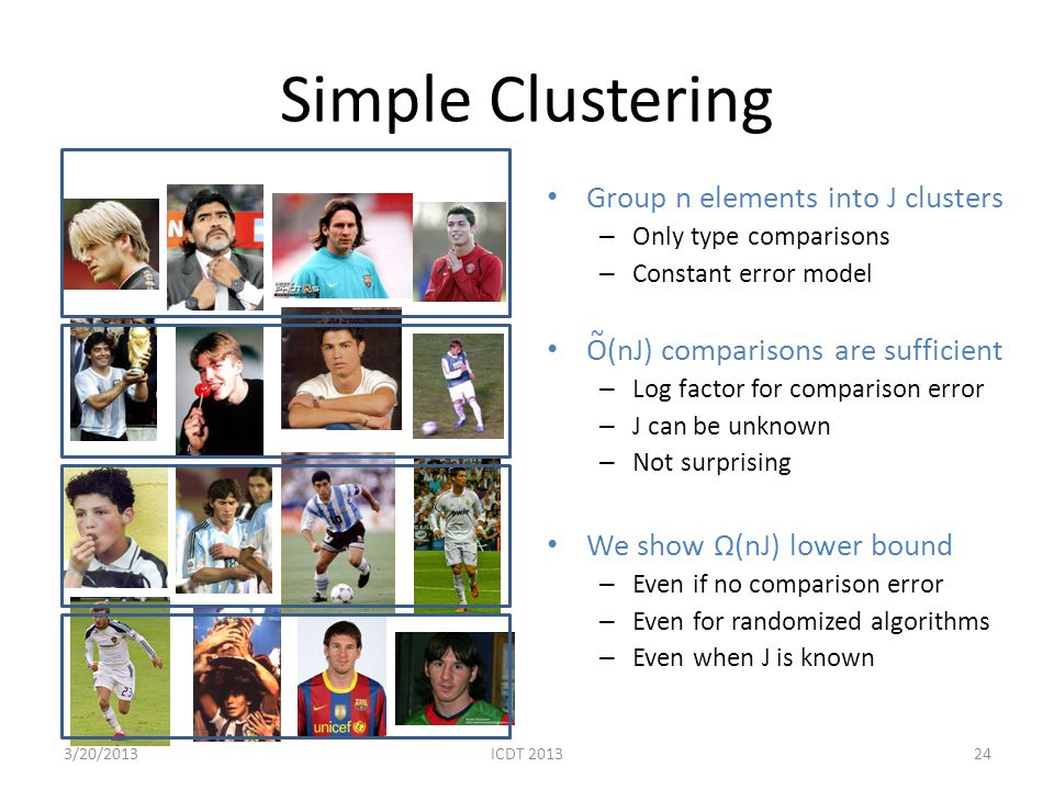Simple Clustering Group n elements into J clusters – Only type comparisons – Constant error model O(nJ) comparisons are sufficient – Log factor for co