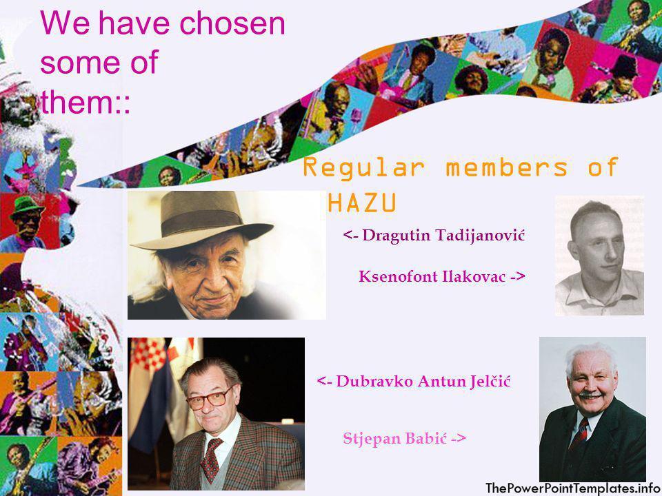 We have chosen some of them:: Regular members of HAZU <- Dragutin Tadijanović Ksenofont Ilakovac -> <- Dubravko Antun Jelčić Stjepan Babić ->