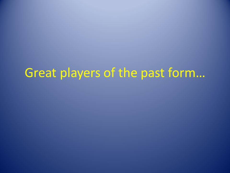 Great players of the past form…