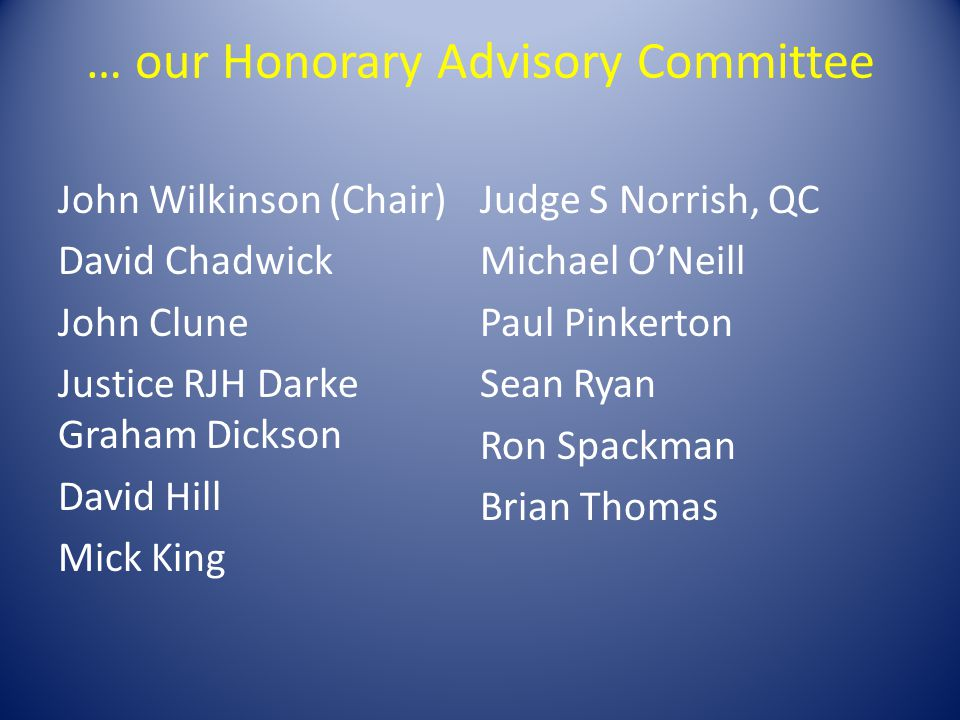 … our Honorary Advisory Committee John Wilkinson (Chair) David Chadwick John Clune Justice RJH Darke Graham Dickson David Hill Mick King Judge S Norrish, QC Michael ONeill Paul Pinkerton Sean Ryan Ron Spackman Brian Thomas