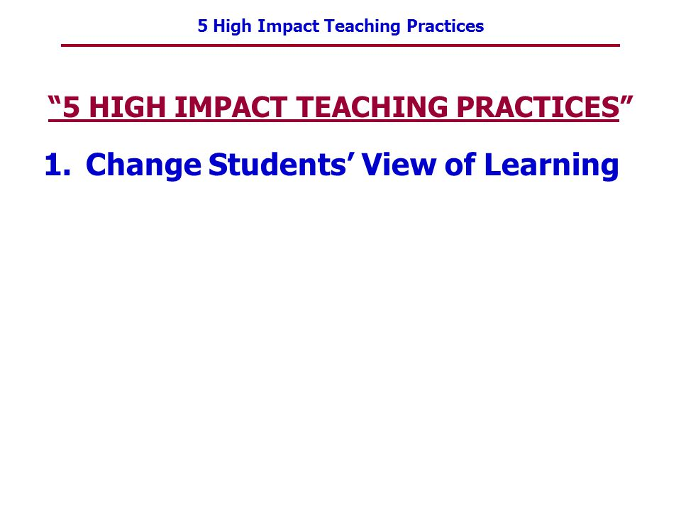 5 High Impact Teaching Practices 5 HIGH IMPACT TEACHING PRACTICES 1.Change Students View of Learning