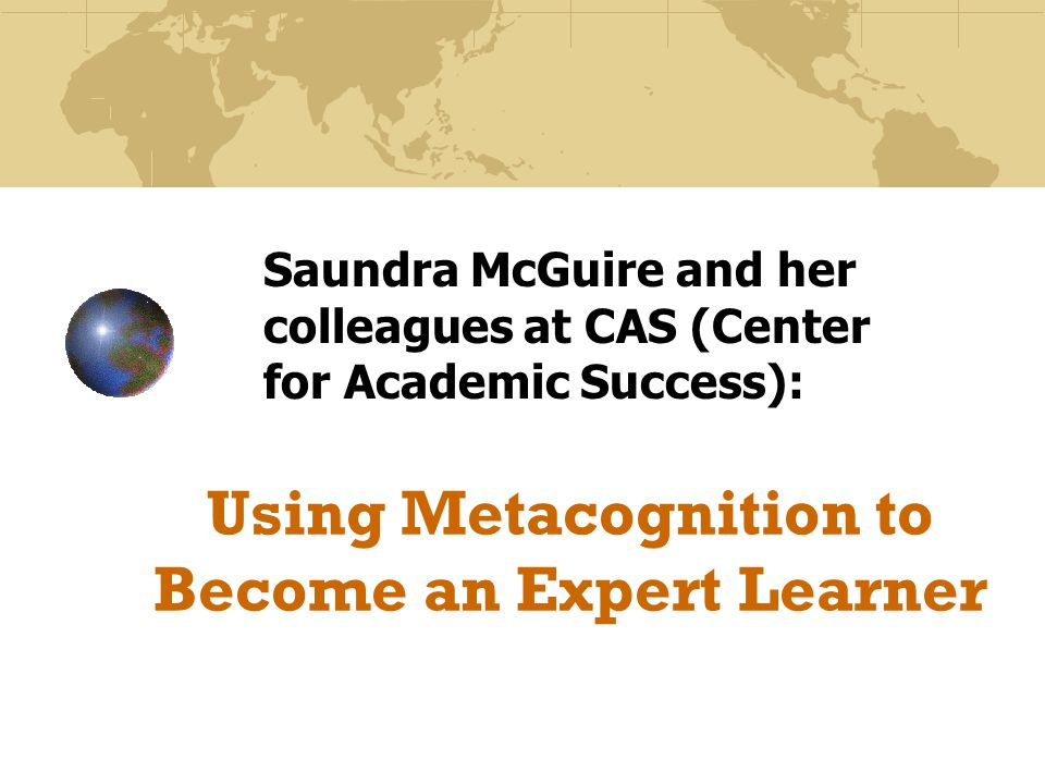 Using Metacognition to Become an Expert Learner Saundra McGuire and her colleagues at CAS (Center for Academic Success):