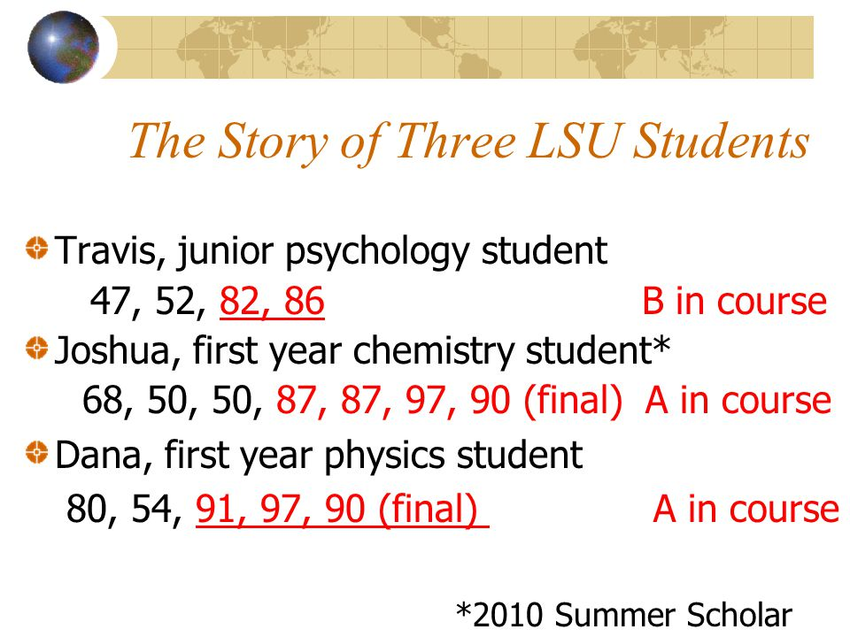 The Story of Three LSU Students Travis, junior psychology student 47, 52, 82, 86 B in course Joshua, first year chemistry student* 68, 50, 50, 87, 87,