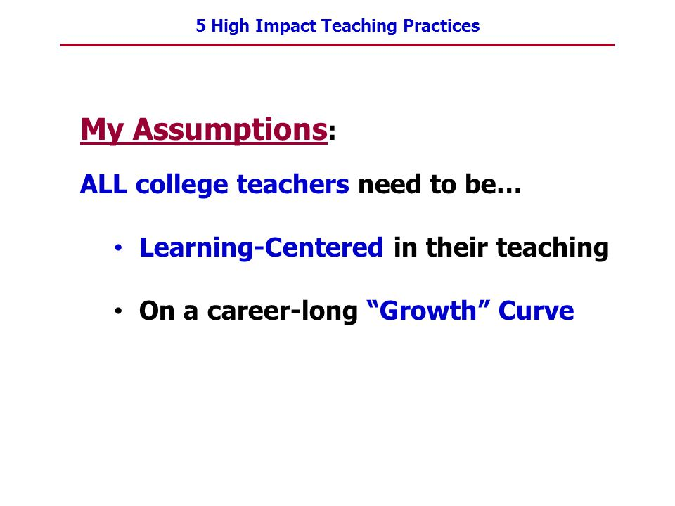5 High Impact Teaching Practices My Assumptions : ALL college teachers need to be… Learning-Centered in their teaching On a career-long Growth Curve
