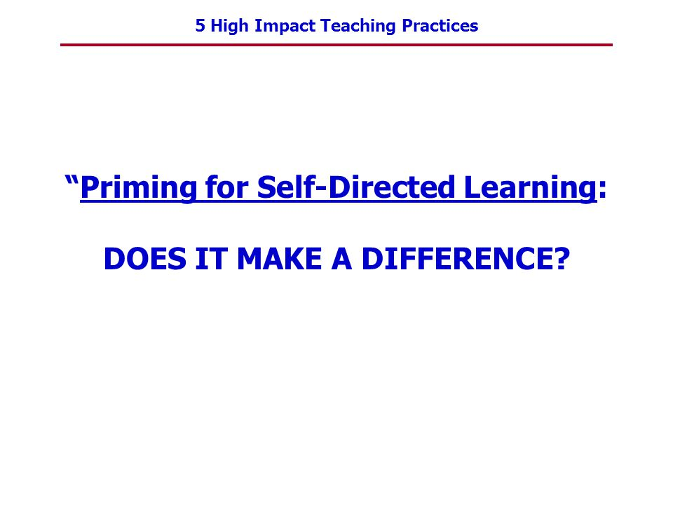 5 High Impact Teaching Practices Priming for Self-Directed Learning: DOES IT MAKE A DIFFERENCE?