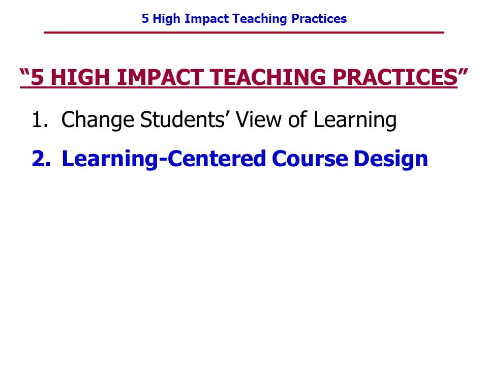 5 High Impact Teaching Practices 5 HIGH IMPACT TEACHING PRACTICES 1.Change Students View of Learning 2.Learning-Centered Course Design