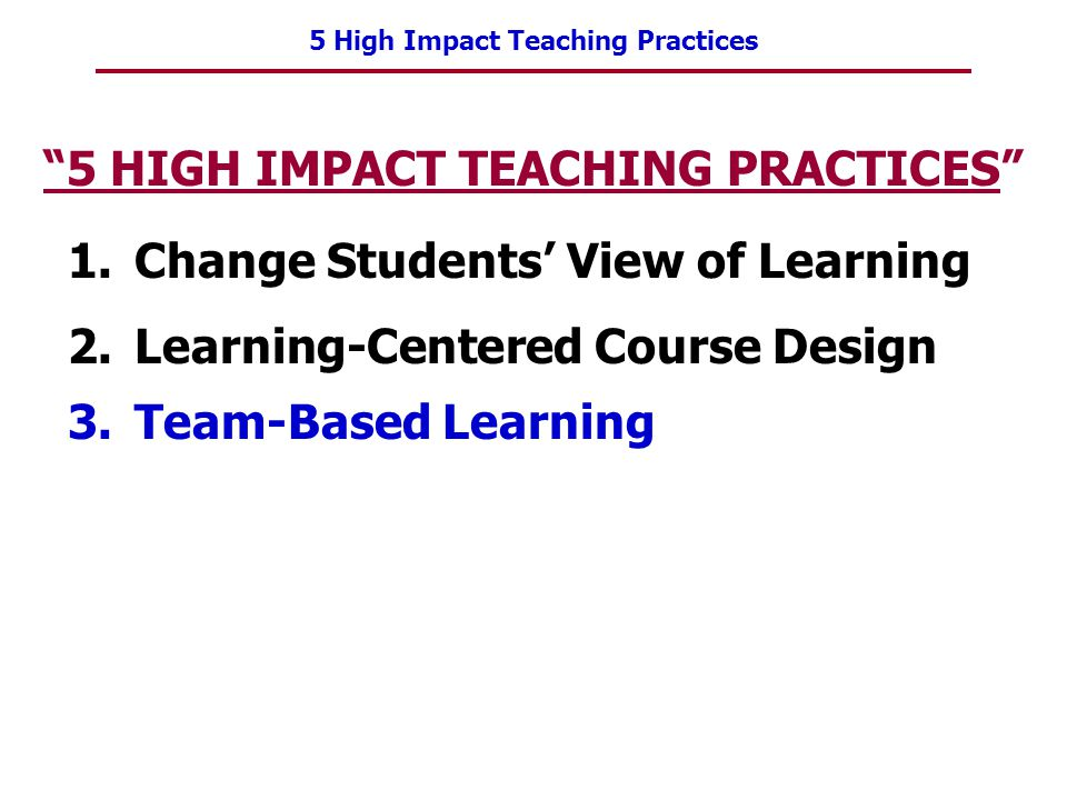 5 High Impact Teaching Practices 5 HIGH IMPACT TEACHING PRACTICES 1.Change Students View of Learning 2.Learning-Centered Course Design 3.Team-Based Le
