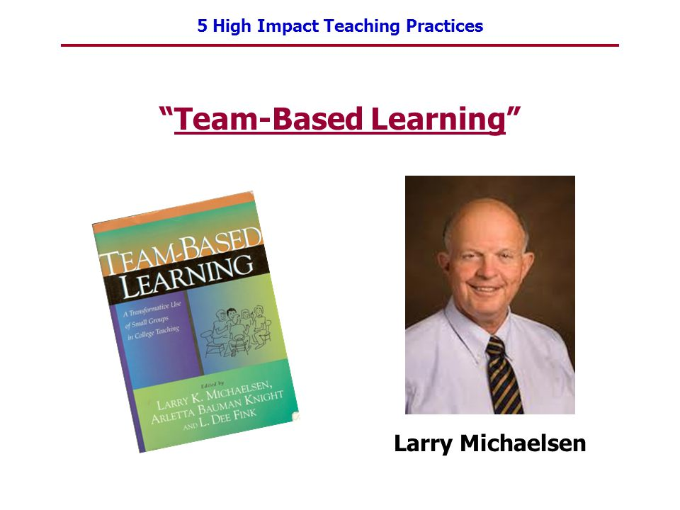5 High Impact Teaching Practices Team-Based Learning Larry Michaelsen